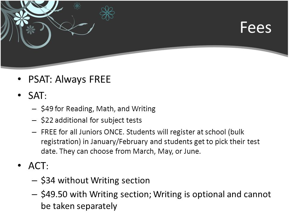 Fees PSAT: Always FREE SAT : – $49 for Reading, Math, and Writing – $22 additional for subject tests – FREE for all Juniors ONCE.