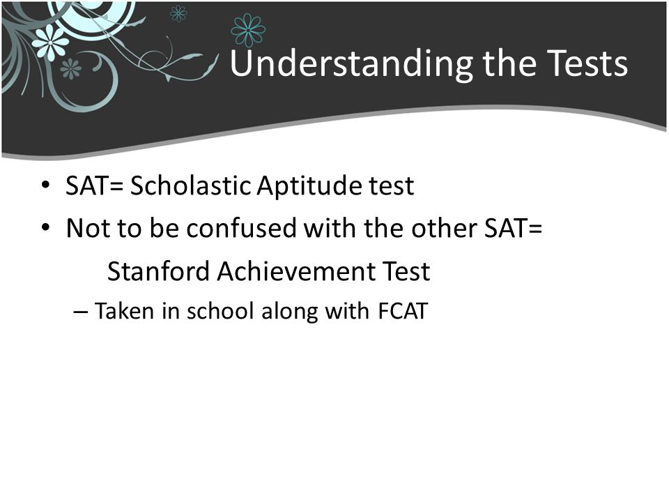Understanding the Tests SAT= Scholastic Aptitude test Not to be confused with the other SAT= Stanford Achievement Test – Taken in school along with FCAT