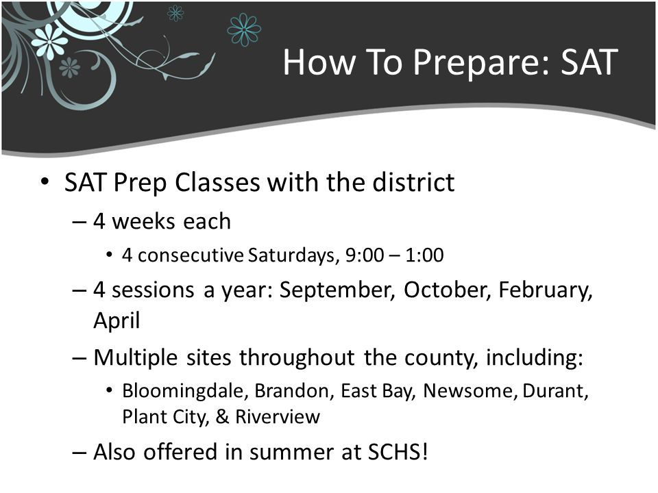 How To Prepare: SAT SAT Prep Classes with the district – 4 weeks each 4 consecutive Saturdays, 9:00 – 1:00 – 4 sessions a year: September, October, February, April – Multiple sites throughout the county, including: Bloomingdale, Brandon, East Bay, Newsome, Durant, Plant City, & Riverview – Also offered in summer at SCHS!