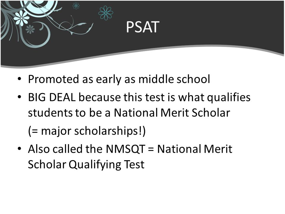 PSAT Promoted as early as middle school BIG DEAL because this test is what qualifies students to be a National Merit Scholar (= major scholarships!) Also called the NMSQT = National Merit Scholar Qualifying Test