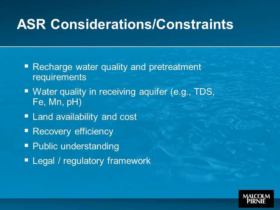 ASR Considerations/Constraints  Recharge water quality and pretreatment requirements  Water quality in receiving aquifer (e.g., TDS, Fe, Mn, pH)  L