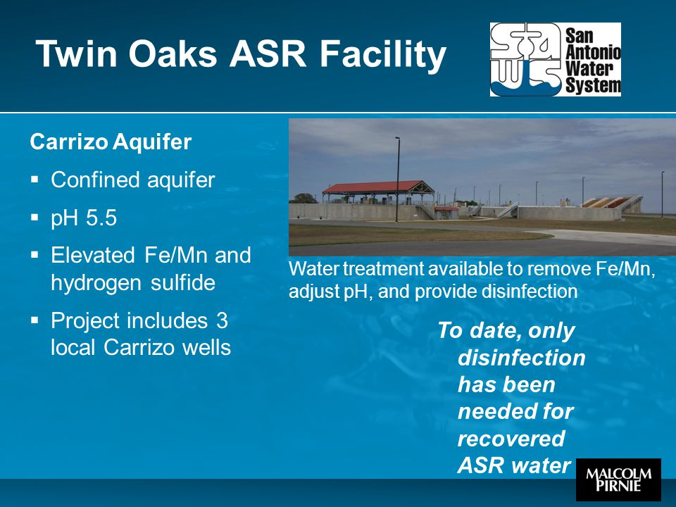 Twin Oaks ASR Facility Carrizo Aquifer  Confined aquifer  pH 5.5  Elevated Fe/Mn and hydrogen sulfide  Project includes 3 local Carrizo wells Water treatment available to remove Fe/Mn, adjust pH, and provide disinfection To date, only disinfection has been needed for recovered ASR water