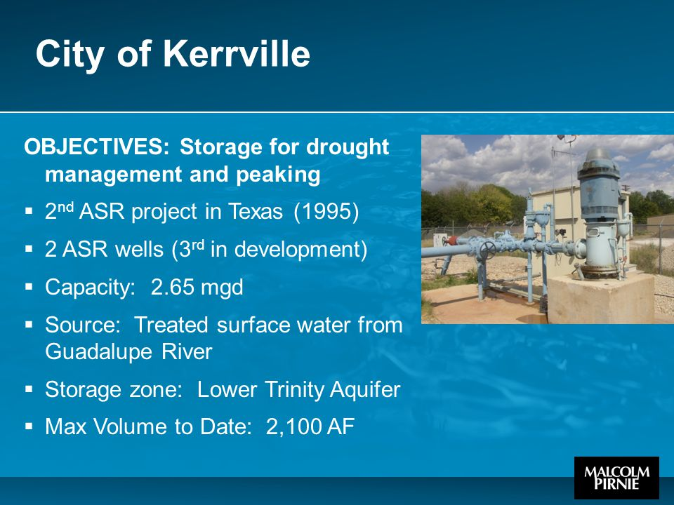 City of Kerrville OBJECTIVES: Storage for drought management and peaking  2 nd ASR project in Texas (1995)  2 ASR wells (3 rd in development)  Capacity: 2.65 mgd  Source: Treated surface water from Guadalupe River  Storage zone: Lower Trinity Aquifer  Max Volume to Date: 2,100 AF