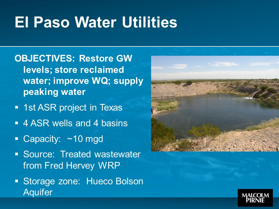 El Paso Water Utilities OBJECTIVES: Restore GW levels; store reclaimed water; improve WQ; supply peaking water  1st ASR project in Texas  4 ASR wells and 4 basins  Capacity: ~10 mgd  Source: Treated wastewater from Fred Hervey WRP  Storage zone: Hueco Bolson Aquifer