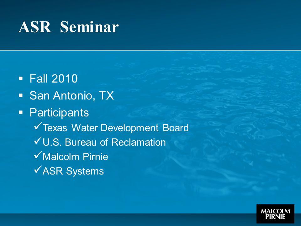 ASR Seminar  Fall 2010  San Antonio, TX  Participants Texas Water Development Board U.S. Bureau of Reclamation Malcolm Pirnie ASR Systems