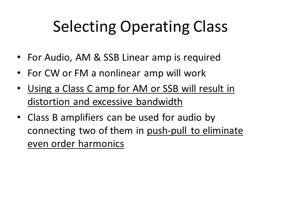 Selecting Operating Class For Audio, AM & SSB Linear amp is required For CW or FM a nonlinear amp will work Using a Class C amp for AM or SSB will res