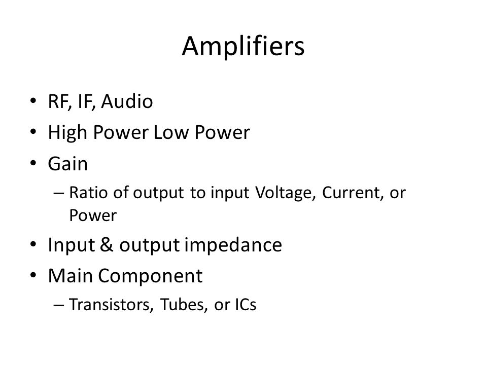 Amplifiers RF, IF, Audio High Power Low Power Gain – Ratio of output to input Voltage, Current, or Power Input & output impedance Main Component – Tra