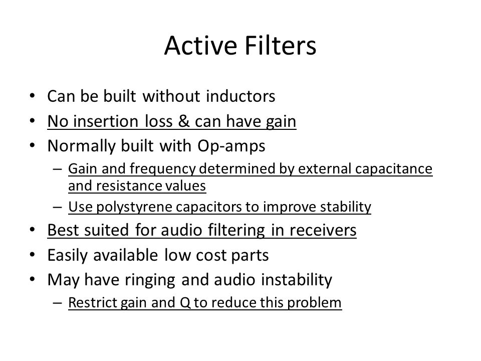 Active Filters Can be built without inductors No insertion loss & can have gain Normally built with Op-amps – Gain and frequency determined by externa