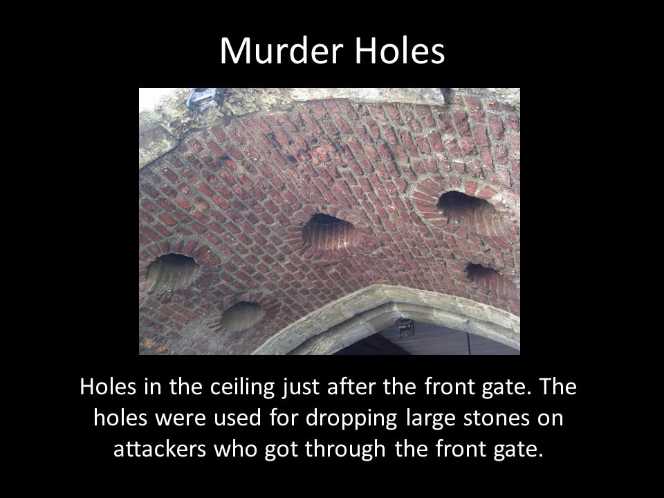 Murder Holes Holes in the ceiling just after the front gate. The holes were used for dropping large stones on attackers who got through the front gate