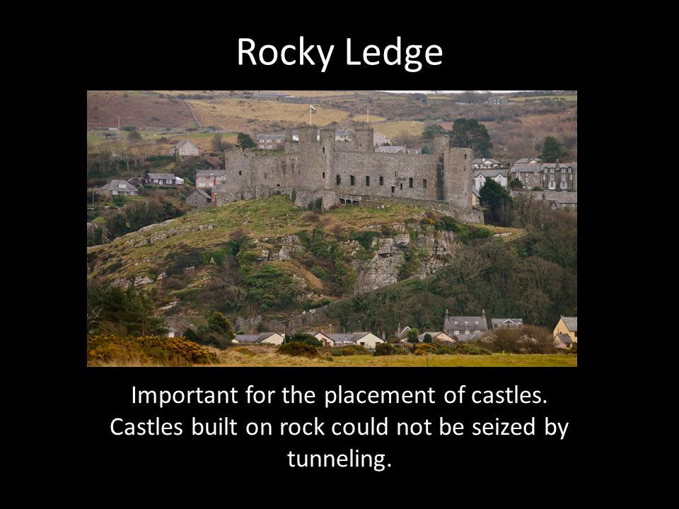 Rocky Ledge Important for the placement of castles. Castles built on rock could not be seized by tunneling.
