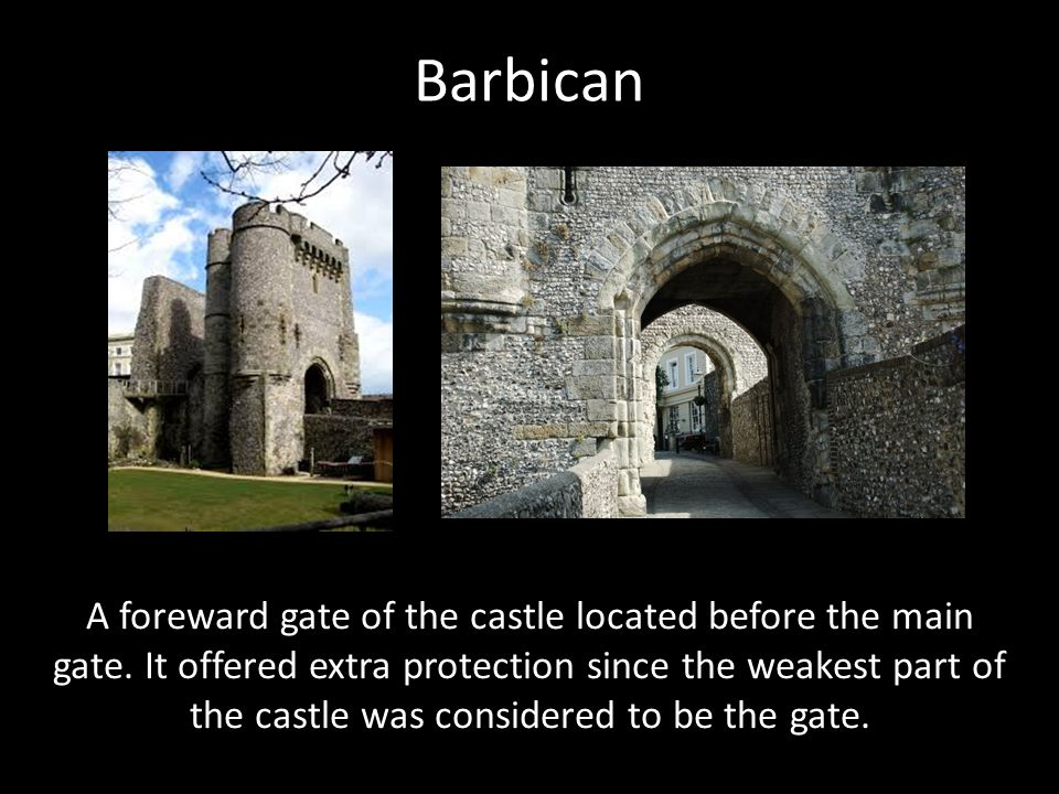 Barbican A foreward gate of the castle located before the main gate. It offered extra protection since the weakest part of the castle was considered t
