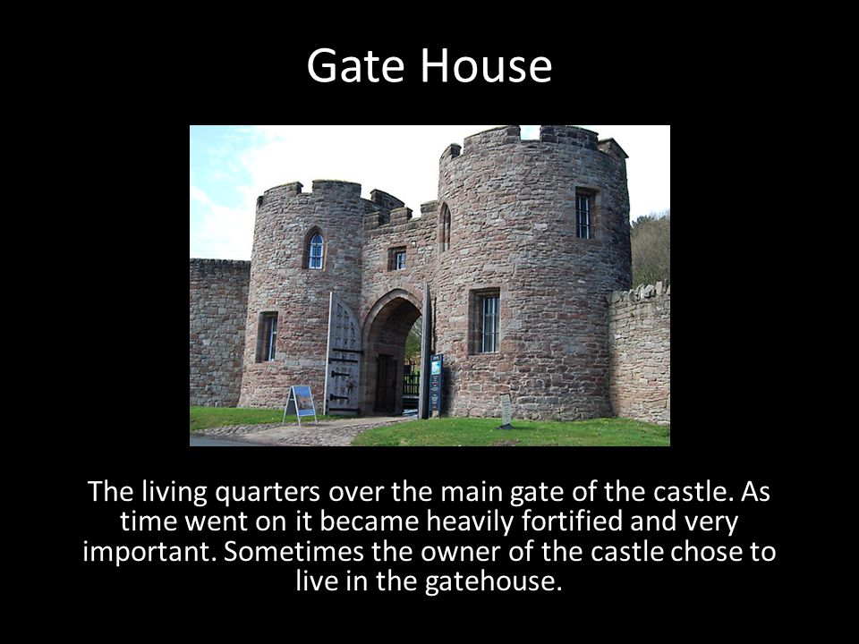Gate House The living quarters over the main gate of the castle. As time went on it became heavily fortified and very important. Sometimes the owner o