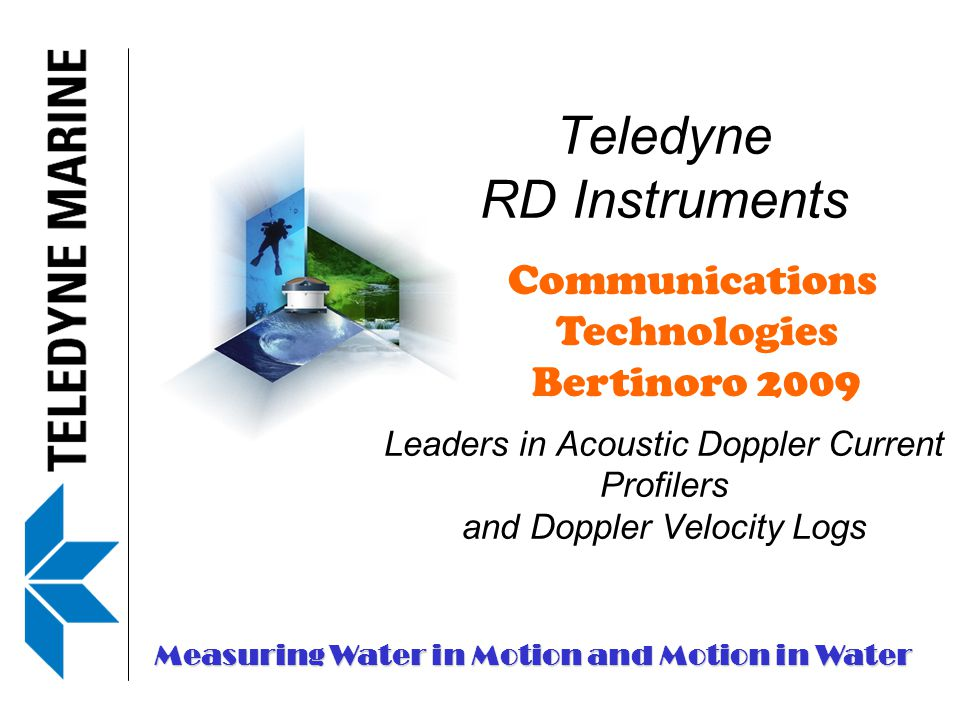 Teledyne RD Instruments Leaders in Acoustic Doppler Current Profilers and Doppler Velocity Logs Measuring Water in Motion and Motion in Water Communications Technologies Bertinoro 2009