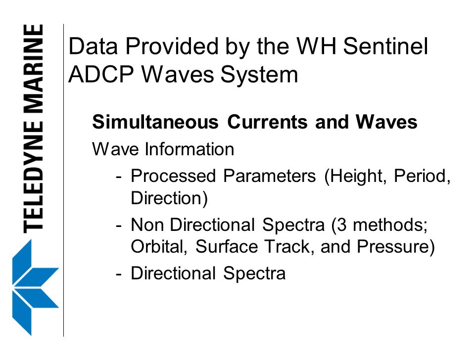 Data Provided by the WH Sentinel ADCP Waves System Simultaneous Currents and Waves Wave Information -Processed Parameters (Height, Period, Direction) -Non Directional Spectra (3 methods; Orbital, Surface Track, and Pressure) -Directional Spectra