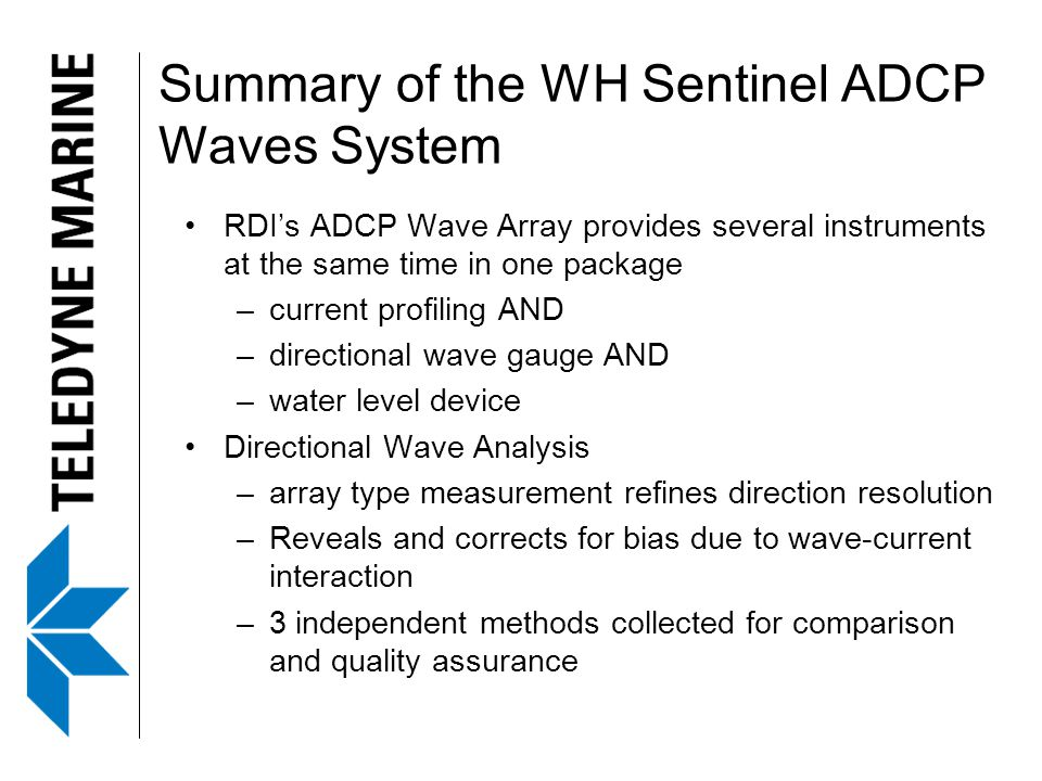 Summary of the WH Sentinel ADCP Waves System RDI's ADCP Wave Array provides several instruments at the same time in one package –current profiling AND –directional wave gauge AND –water level device Directional Wave Analysis –array type measurement refines direction resolution –Reveals and corrects for bias due to wave-current interaction –3 independent methods collected for comparison and quality assurance