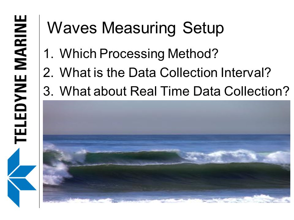 Waves Measuring Setup 1.Which Processing Method? 2.What is the Data Collection Interval? 3.What about Real Time Data Collection?