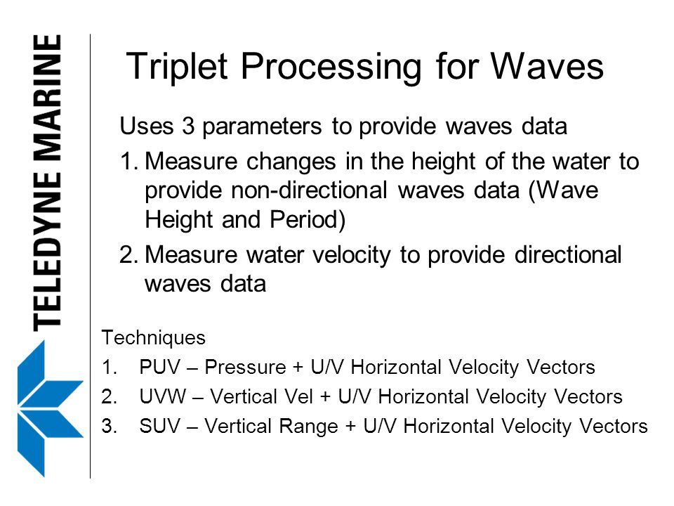Triplet Processing for Waves Uses 3 parameters to provide waves data 1.Measure changes in the height of the water to provide non-directional waves dat