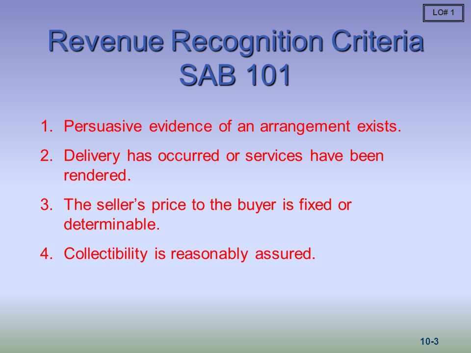 Revenue Recognition Criteria SAB 101 1.Persuasive evidence of an arrangement exists. 2.Delivery has occurred or services have been rendered. 3.The sel