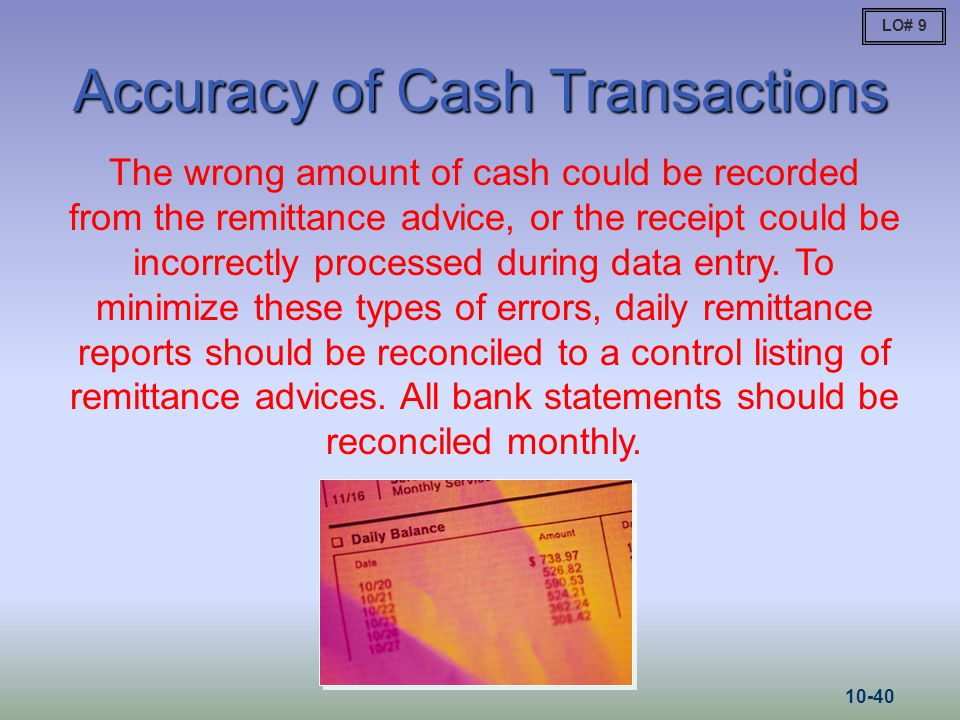 Accuracy of Cash Transactions The wrong amount of cash could be recorded from the remittance advice, or the receipt could be incorrectly processed dur