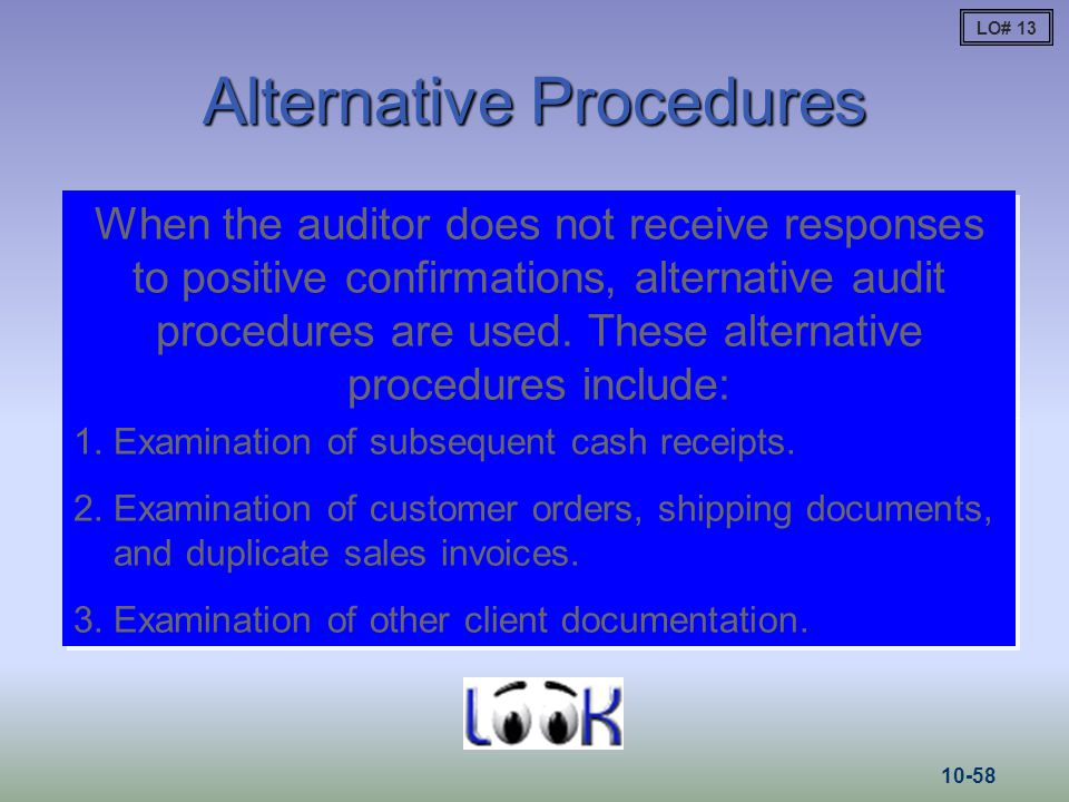 Alternative Procedures When the auditor does not receive responses to positive confirmations, alternative audit procedures are used. These alternative