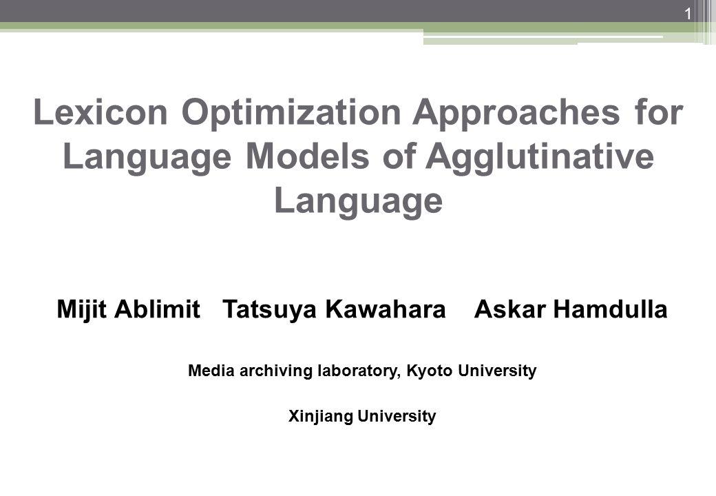 Lexicon Optimization Approaches for Language Models of Agglutinative Language Mijit Ablimit Tatsuya Kawahara Askar Hamdulla Media archiving laboratory, Kyoto University Xinjiang University 1 1