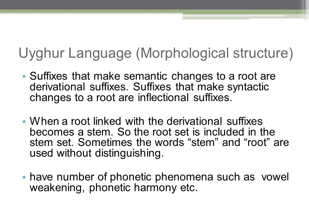 Uyghur Language (Morphological structure) Suffixes that make semantic changes to a root are derivational suffixes. Suffixes that make syntactic change