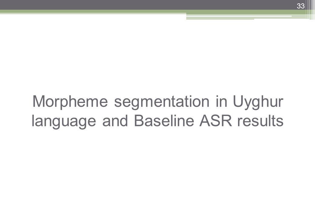 33 Morpheme segmentation in Uyghur language and Baseline ASR results