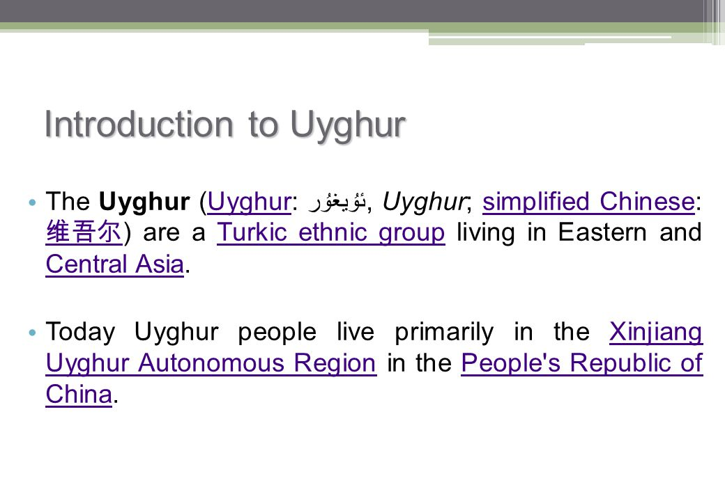 Introduction to Uyghur The Uyghur (Uyghur: ئۇيغۇر‎, Uyghur; simplified Chinese: 维吾尔 ) are a Turkic ethnic group living in Eastern and Central Asia.Uyg