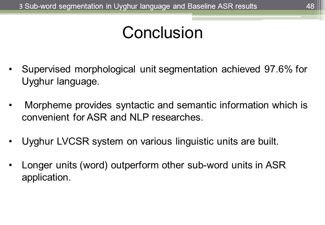 48 Supervised morphological unit segmentation achieved 97.6% for Uyghur language. Morpheme provides syntactic and semantic information which is conven