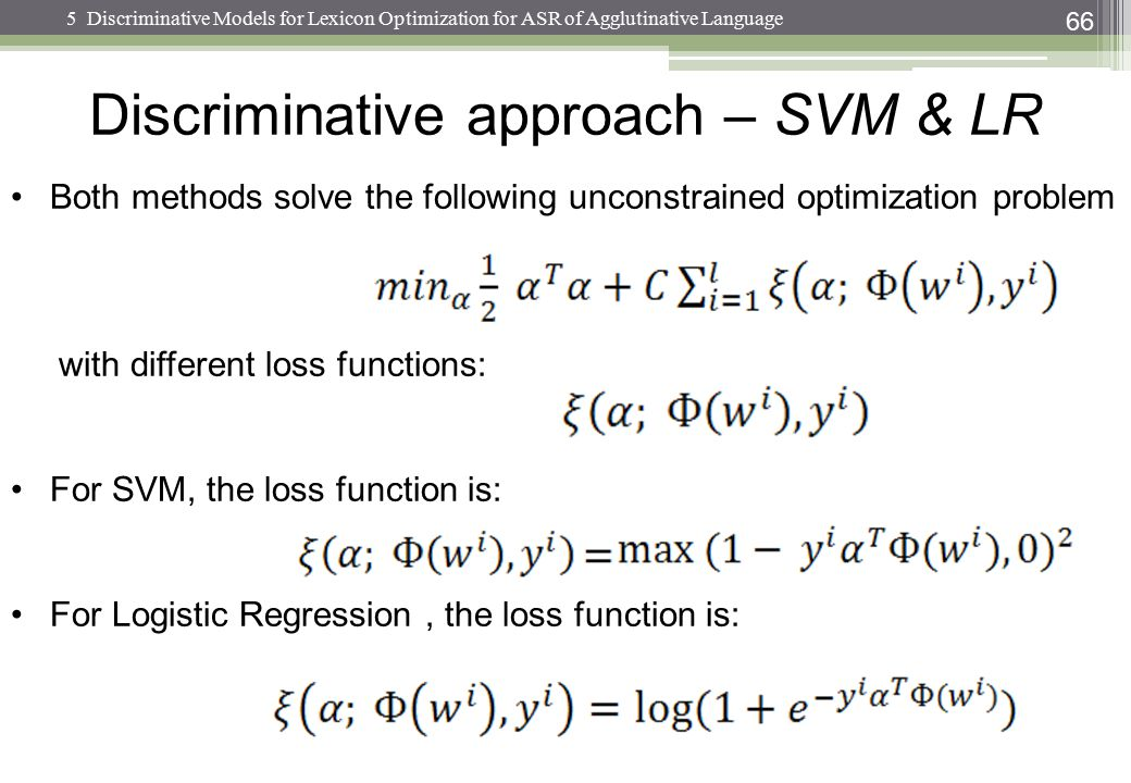 66 Both methods solve the following unconstrained optimization problem with different loss functions: For SVM, the loss function is: For Logistic Regr
