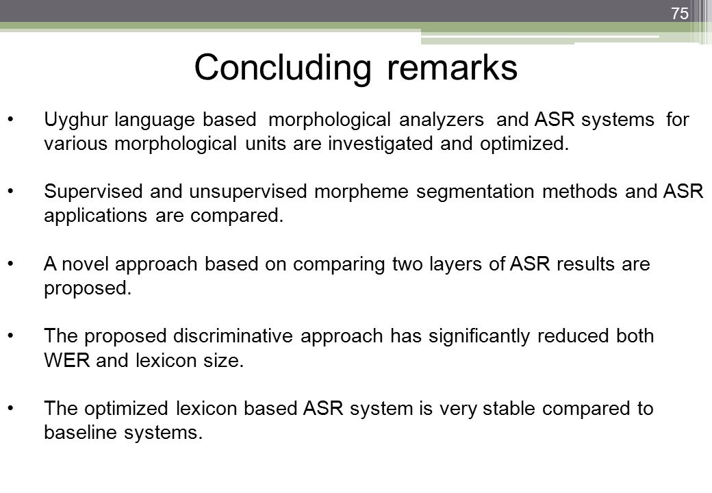 75 Concluding remarks Uyghur language based morphological analyzers and ASR systems for various morphological units are investigated and optimized. Su