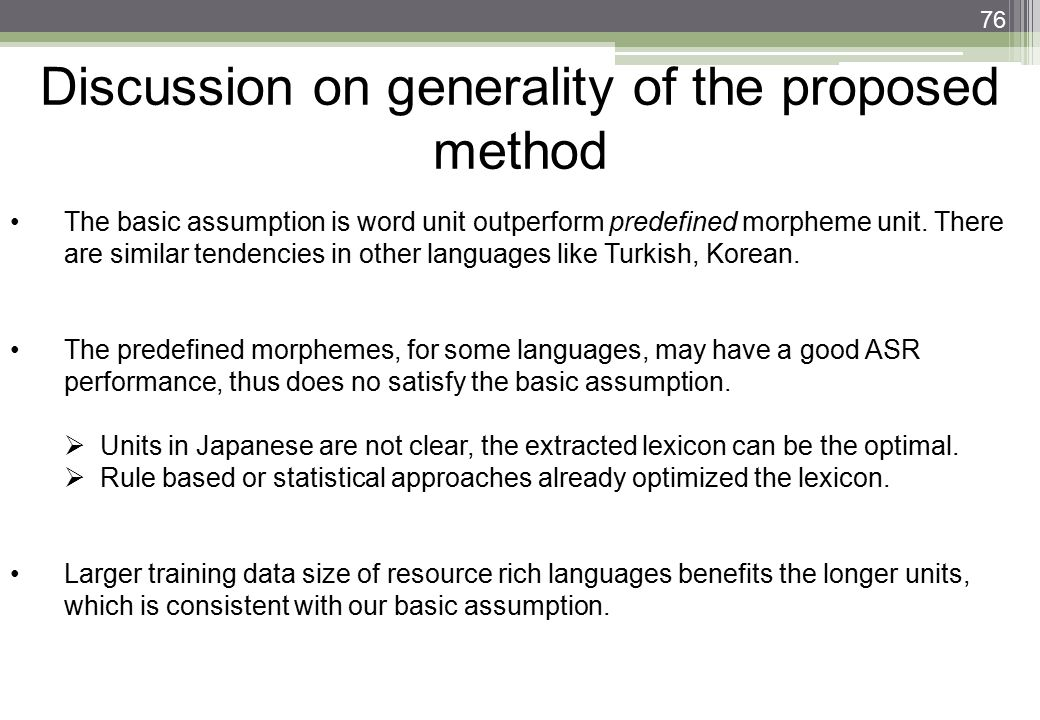 76 Discussion on generality of the proposed method The basic assumption is word unit outperform predefined morpheme unit. There are similar tendencies