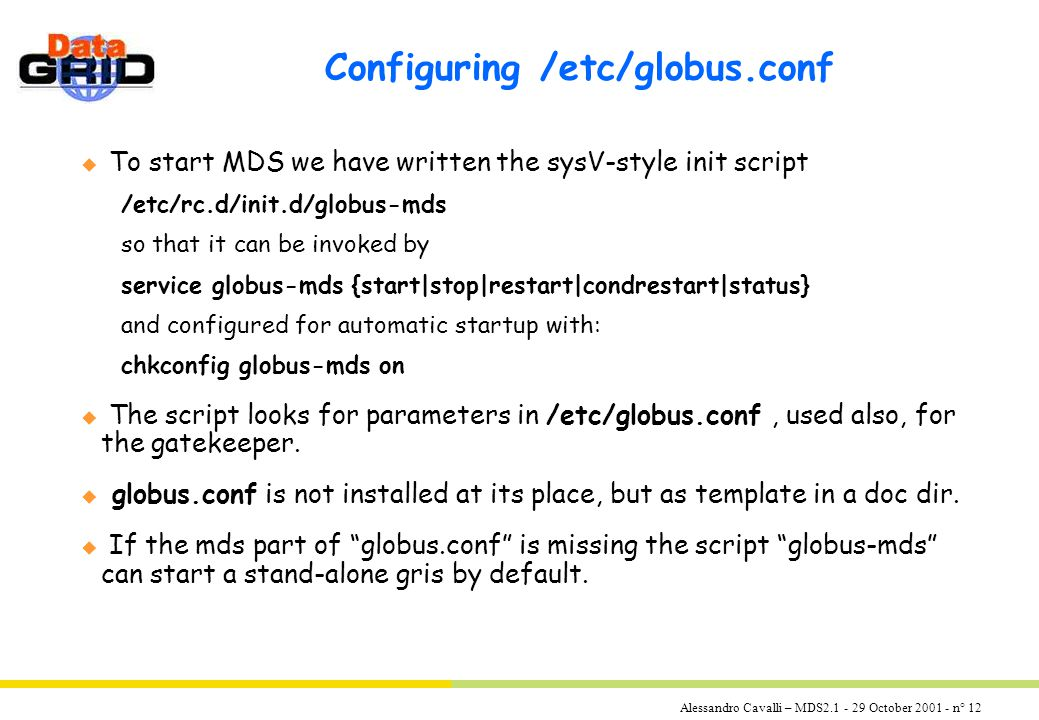 Alessandro Cavalli – MDS2.1 - 29 October 2001 - n° 12 Configuring /etc/globus.conf u To start MDS we have written the sysV-style init script /etc/rc.d/init.d/globus-mds so that it can be invoked by service globus-mds {start|stop|restart|condrestart|status} and configured for automatic startup with: chkconfig globus-mds on u The script looks for parameters in /etc/globus.conf, used also, for the gatekeeper.