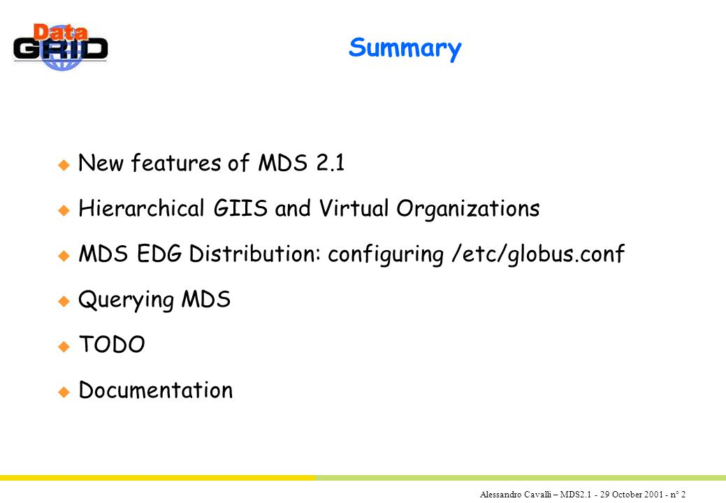 Alessandro Cavalli – MDS2.1 - 29 October 2001 - n° 2 Summary u New features of MDS 2.1 u Hierarchical GIIS and Virtual Organizations u MDS EDG Distribution: configuring /etc/globus.conf u Querying MDS u TODO u Documentation