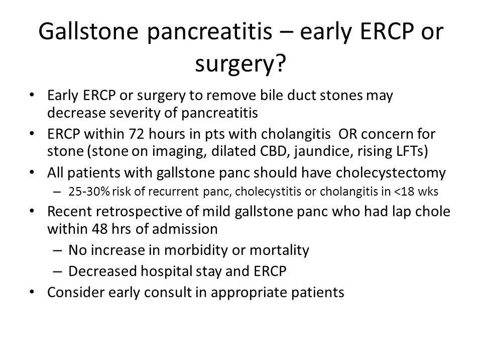 Gallstone pancreatitis – early ERCP or surgery? Early ERCP or surgery to remove bile duct stones may decrease severity of pancreatitis ERCP within 72