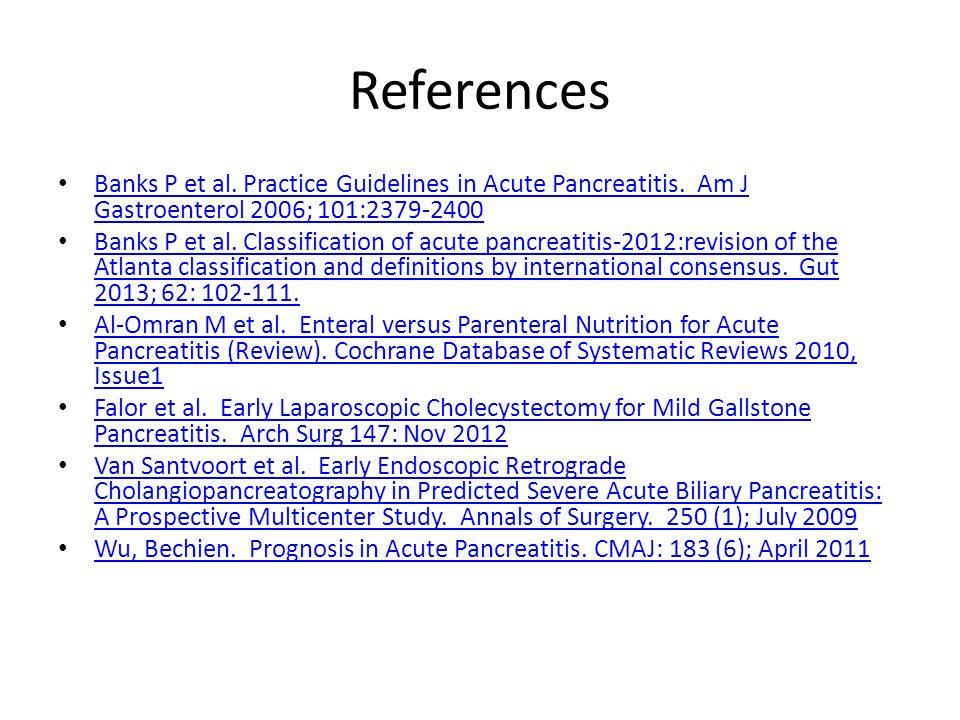 References Banks P et al. Practice Guidelines in Acute Pancreatitis. Am J Gastroenterol 2006; 101:2379-2400 Banks P et al. Practice Guidelines in Acut