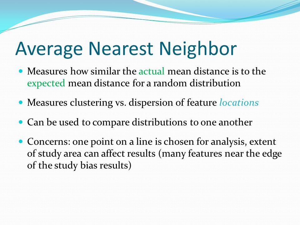 Average Nearest Neighbor Measures how similar the actual mean distance is to the expected mean distance for a random distribution Measures clustering