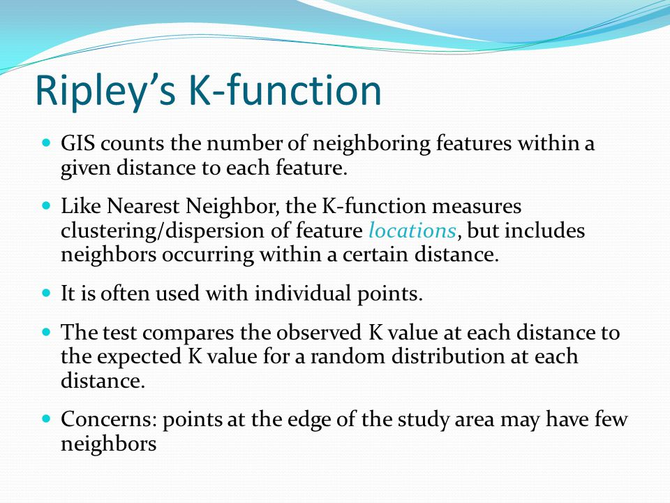 Ripley's K-function GIS counts the number of neighboring features within a given distance to each feature. Like Nearest Neighbor, the K-function measu