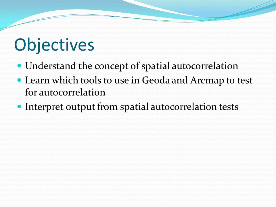 Objectives Understand the concept of spatial autocorrelation Learn which tools to use in Geoda and Arcmap to test for autocorrelation Interpret output