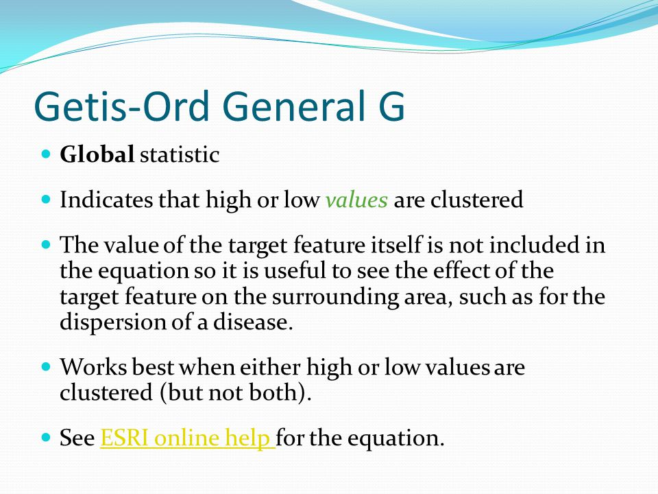 Getis-Ord General G Global statistic Indicates that high or low values are clustered The value of the target feature itself is not included in the equ