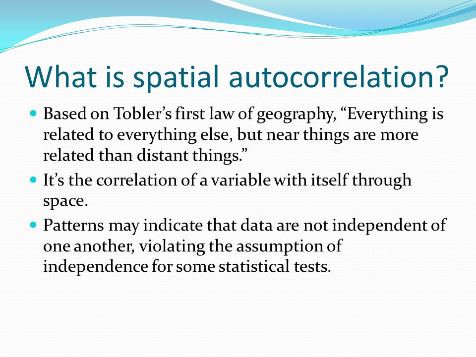 "What is spatial autocorrelation? Based on Tobler's first law of geography, ""Everything is related to everything else, but near things are more related"
