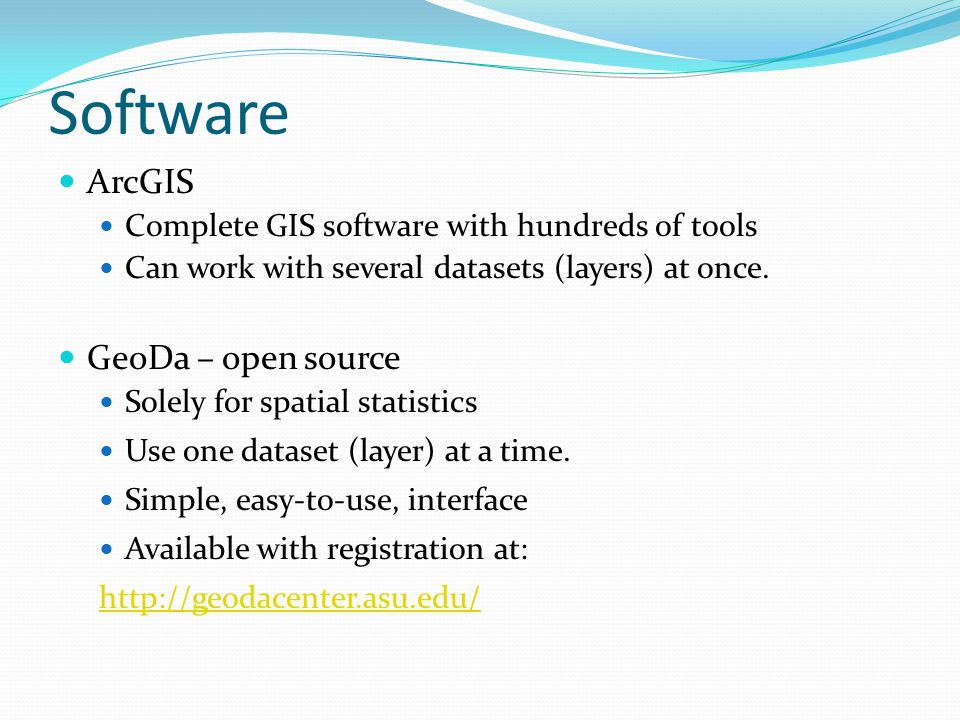Software ArcGIS Complete GIS software with hundreds of tools Can work with several datasets (layers) at once. GeoDa – open source Solely for spatial s