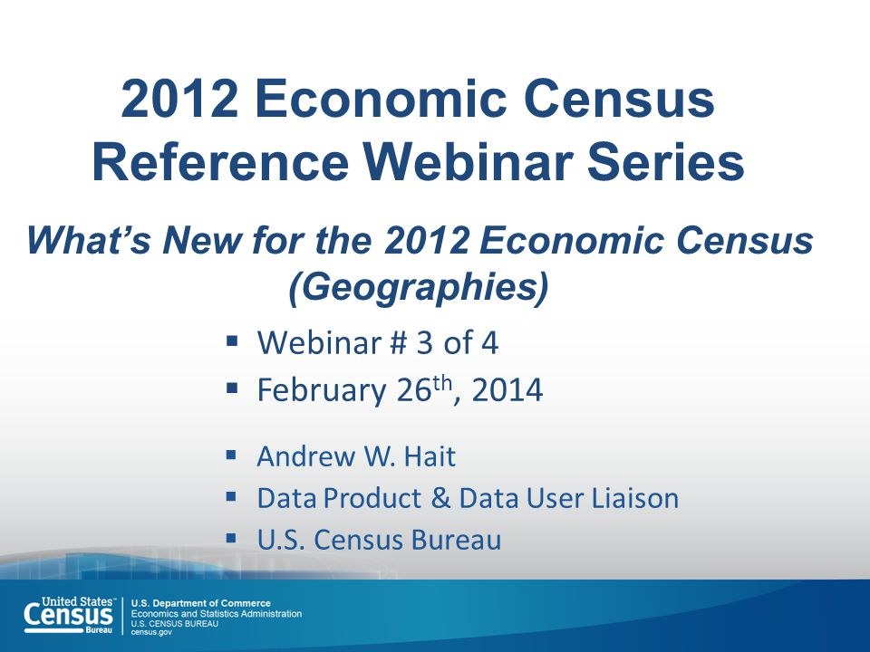2012 Economic Census Reference Webinar Series What's New for the 2012 Economic Census (Geographies)  Webinar # 3 of 4  February 26 th, 2014  Andrew