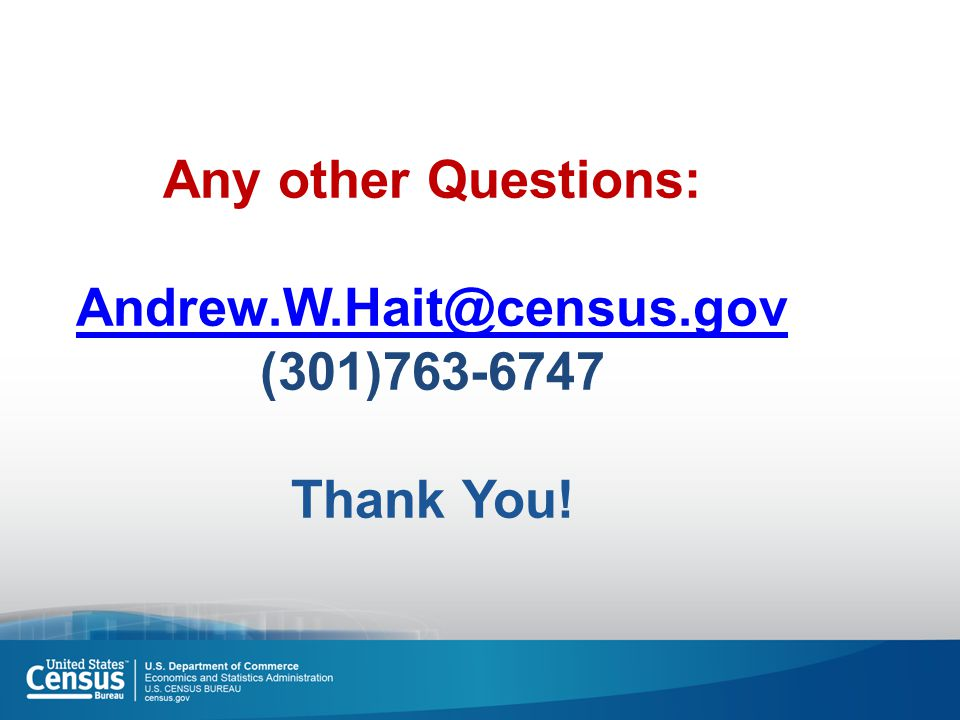 Any other Questions: Andrew.W.Hait@census.gov (301)763-6747 Thank You! Andrew.W.Hait@census.gov
