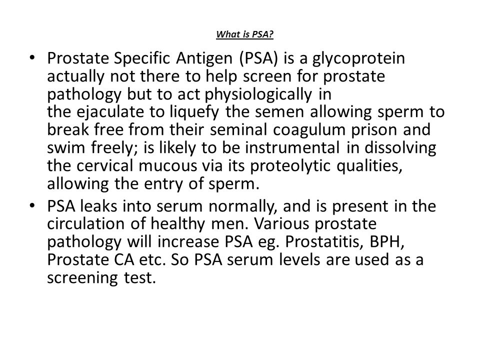 Prostate Specific Antigen (PSA) is a glycoprotein actually not there to help screen for prostate pathology but to act physiologically in the ejaculate to liquefy the semen allowing sperm to break free from their seminal coagulum prison and swim freely; is likely to be instrumental in dissolving the cervical mucous via its proteolytic qualities, allowing the entry of sperm.