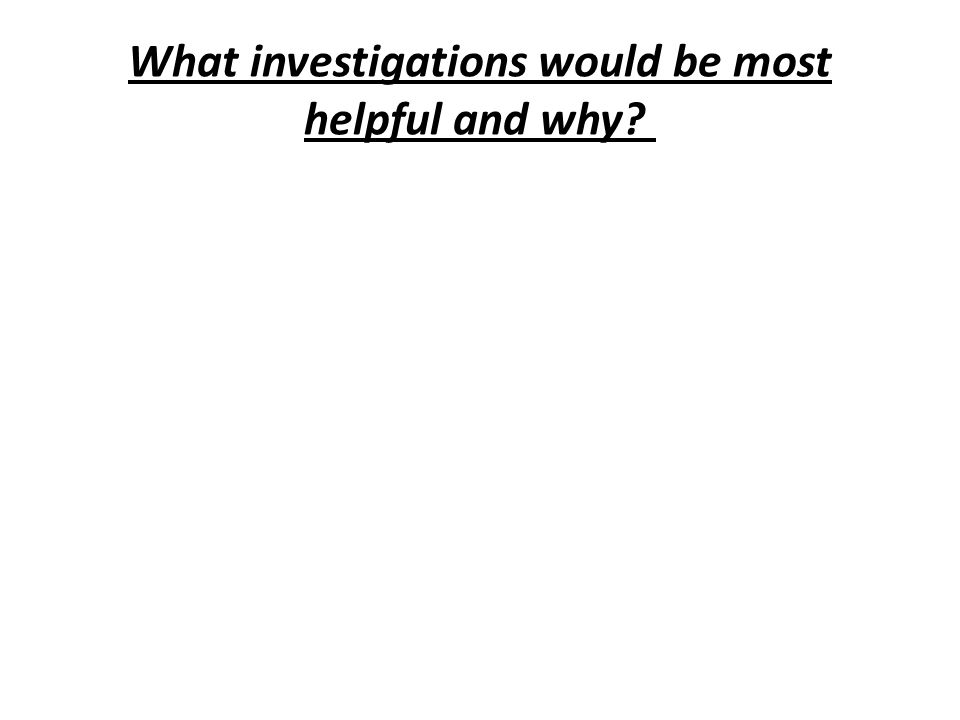 What investigations would be most helpful and why