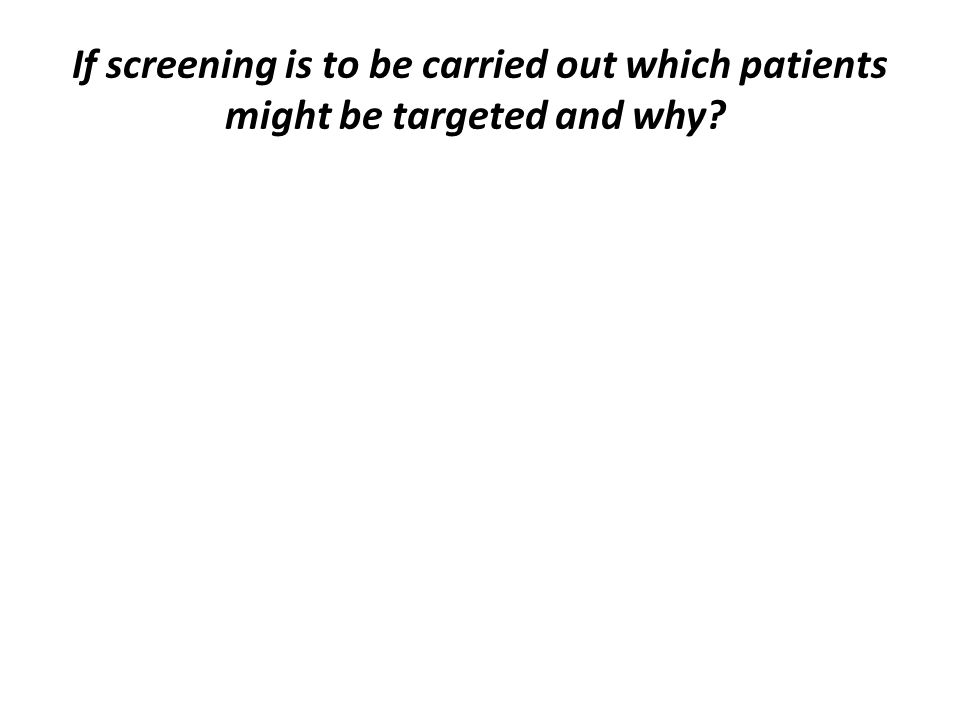 If screening is to be carried out which patients might be targeted and why