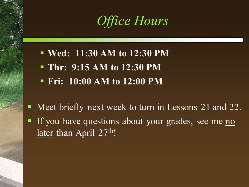 Office Hours  Wed: 11:30 AM to 12:30 PM  Thr: 9:15 AM to 12:30 PM  Fri: 10:00 AM to 12:00 PM  Meet briefly next week to turn in Lessons 21 and 22.