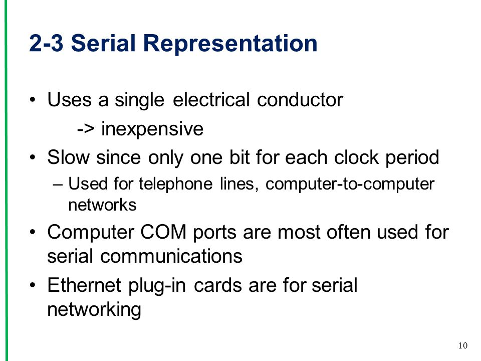 2-3 Serial Representation Uses a single electrical conductor -> inexpensive Slow since only one bit for each clock period –Used for telephone lines, computer-to-computer networks Computer COM ports are most often used for serial communications Ethernet plug-in cards are for serial networking 10
