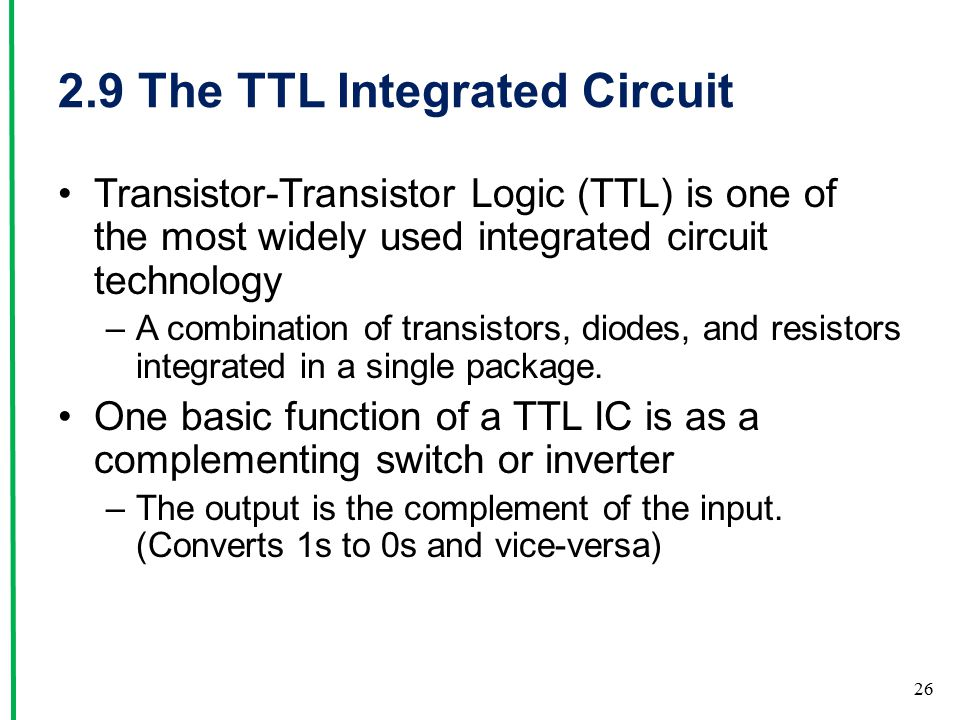 2.9 The TTL Integrated Circuit Transistor-Transistor Logic (TTL) is one of the most widely used integrated circuit technology –A combination of transistors, diodes, and resistors integrated in a single package.
